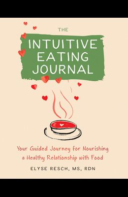 The Intuitive Eating Journal: Your Guided Journey for Nourishing a Healthy Relationship with Food