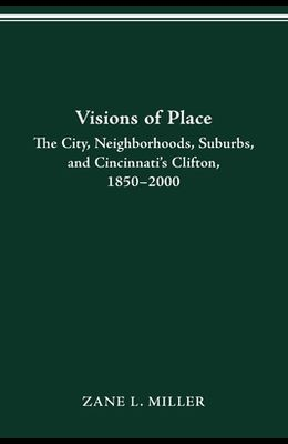 Visions of Place: City, Neighborhoods, Suburbs, and Cincinnati's Clifton, 1850-2000