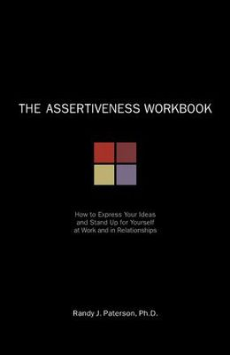 The Assertiveness Workbook: How to Express Your Ideas & Stand Up for Yourself at Work & in Relationships