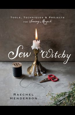 Sew Witchy: Tools, Techniques & Projects for Sewing Magick