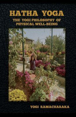Hatha Yoga: The Yogi Philosophy of Physical Well-Being