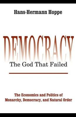 Democracy - The God That Failed: The Economics and Politics of Monarchy, Democracy and Natural Order