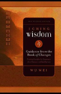 I Ching Wisdom: Guidance from the Book of Answers, Volume One