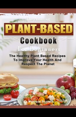 The Amazing Plant Based Cookbook For Beginners: The Healthy Plant Based Recipes To Improve Your Health And Respect The Planet