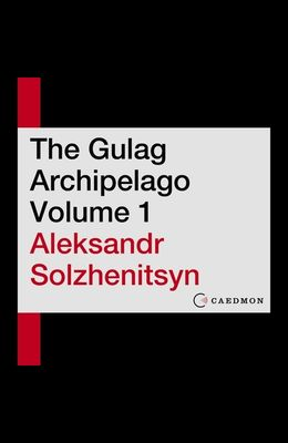 The Gulag Archipelago Volume 1 Lib/E: An Experiment in Literary Investigation