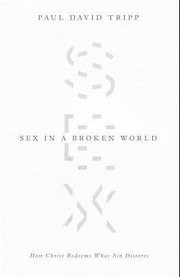 Sex in a Broken World: How Christ Redeems What Sin Distorts