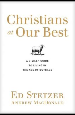 Christians at Our Best: A Six-Week Guide to Living in the Age of Outrage