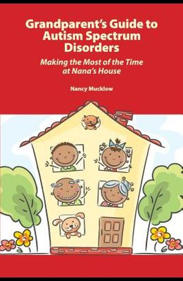 Grandparent's Guide to Autism Spectrum Disorders: Making the Most of the Time at Nana's House