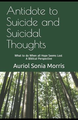 Antidote to Suicide and Suicidal Thoughts: What to do When all Hope Seems Lost - A Biblical Perspective