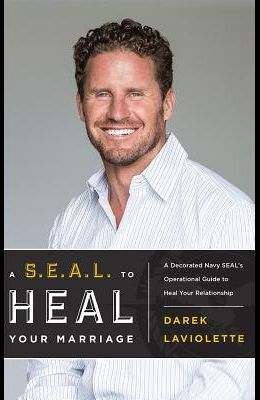 A S.E.A.L. to Heal Your Marriage: A Decorated Navy Seal's Operational Guide to Heal Your Relationship