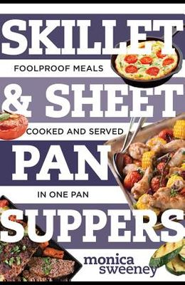 Skillet & Sheet Pan Suppers: Foolproof Meals, Cooked and Served in One Pan