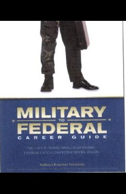 Military to Federal Career Guide: Ten Steps to Transforming Your Military Experience Into a Competitive Federal Resume