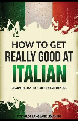 How to Get Really Good at Italian: Learn Italian to Fluency and Beyond