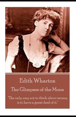 Edith Wharton - The Glimpses of the Moon: The only way not to think about money is to have a great deal of it.
