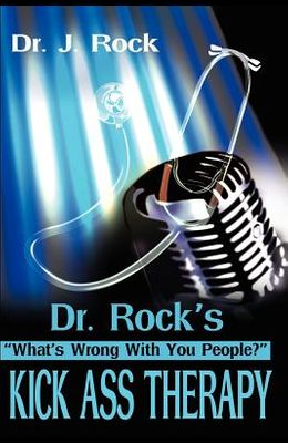 Dr. Rock's Kick Ass Therapy: What' Wrong With You People?