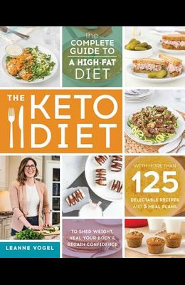 The Keto Diet: The Complete Guide to a High-Fat Diet, with More Than 125 Delectable Recipes and 5 Meal Plans to Shed Weight, Heal You
