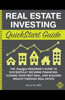 Real Estate Investing QuickStart Guide: The Simplified Beginner's Guide to Successfully Securing Financing, Closing Your First Deal, and Building Weal