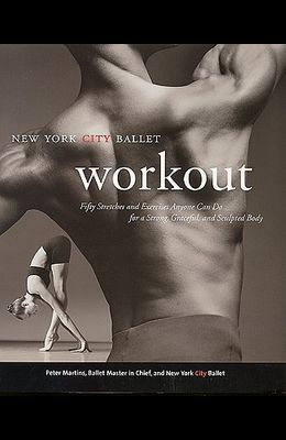 The New York City Ballet Workout: 50 Stretches and Exercises Anyone Can Do for a Strong, Graceful, and Sculpted Body