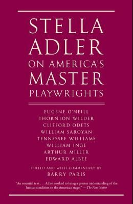 Stella Adler on America's Master Playwrights: Eugene O'Neill, Thornton Wilder, Clifford Odets, William Saroyan, Tennessee Williams, William Inge, Arth