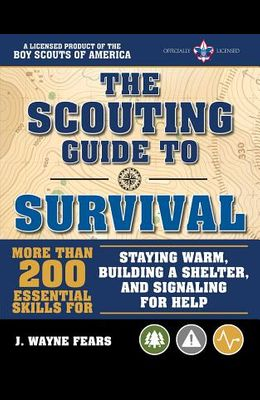 The Scouting Guide to Survival: An Officially-Licensed Book of the Boy Scouts of America: More Than 200 Essential Skills for Staying Warm, Building a