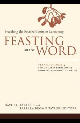 Feasting on the Word-- Year C, Volume 4: Season After Pentecost 2 (Propers 17-Reign of Christ)