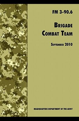 Brigade Combat Team: The Official U.S. Army Field Manual FM 3 90.6 (14 September 2010)