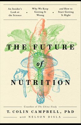 The Future of Nutrition: An Insider's Look at the Science, Why We Keep Getting It Wrong, and How to Start Getting It Right