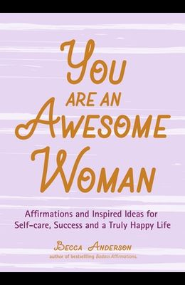 You Are an Awesome Woman: Affirmations and Inspired Ideas for Self-Care, Success and a Truly Happy Life (Daily Positive Thoughts, for Fans of Ba