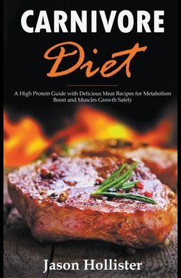 Carnivore Diet: A High Protein Guide with Delicious Meat Recipes for Metabolism Boost and Muscles Growth Safely