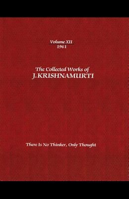 The Collected Works of J. Krishnamurti, Volume XII, 1961: There Is No Thinker, Only Thought