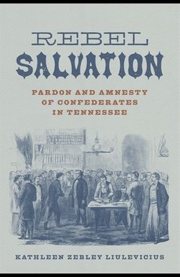 Rebel Salvation: Pardon and Amnesty of Confederates in Tennessee