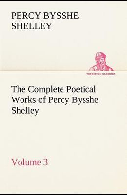 The Complete Poetical Works of Percy Bysshe Shelley - Volume 3