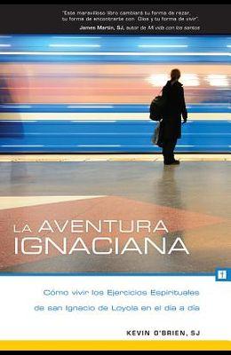 La Aventura Ignaciana: Cómo Vivir Los Ejercicios Espirituales de San Ignacio de Loyola En El Día a Día