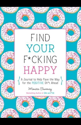 Find Your F*cking Happy: A Journal to Help Pave the Way for Positive Sh*t Ahead