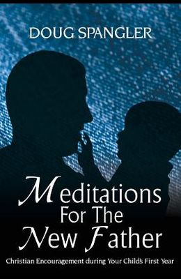 Meditations for the New Father: Christian Encouragement During Your Child's First Year