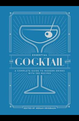 The Essential Cocktail Book: A Complete Guide to Modern Drinks with 150 Recipes