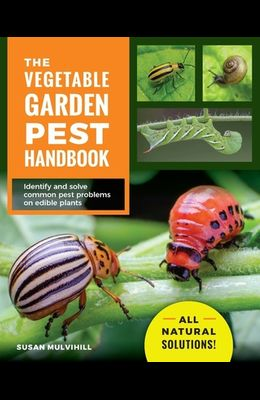 The Vegetable Garden Pest Handbook: Identify and Solve Common Pest Problems on Edible Plants - All Natural Solutions!