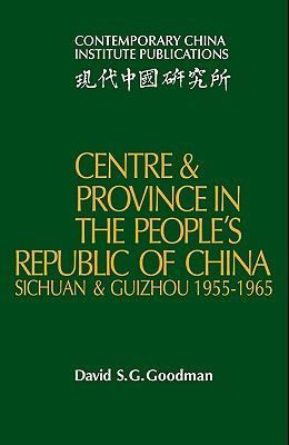 Centre and Province in the People's Republic of China: Sichuan and Guizhou, 1955 1965