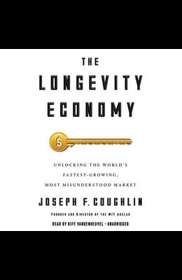 The Longevity Economy: Unlocking the World's Fastest-Growing, Most Misunderstood Market