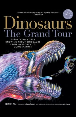 Dinosaurs--The Grand Tour, Second Edition: Everything Worth Knowing about Dinosaurs from Aardonyx to Zuniceratops