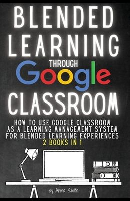 Blended Learning Through Google Classroom: How to use Google Classroom as a learning management system for blended learning experiences - 2 books in 1