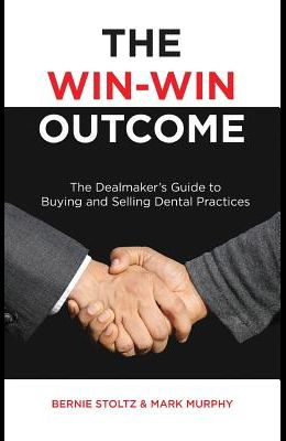 The Win-Win Outcome: The Dealmaker's Guide to Buying and Selling Dental Practices