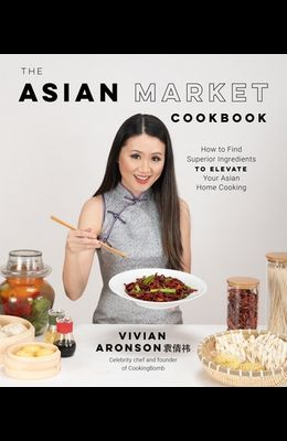 The Asian Market Cookbook: How to Find Superior Ingredients to Elevate Your Asian Home Cooking