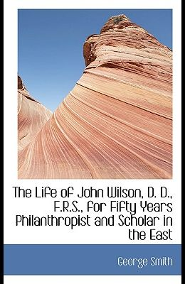 The Life of John Wilson, D. D., F.R.S., for Fifty Years Philanthropist and Scholar in the East