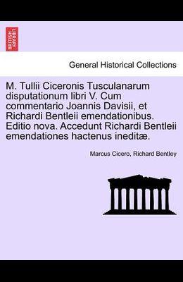 M. Tullii Ciceronis Tusculanarum Disputationum Libri V. Cum Commentario Joannis Davisii, Et Richardi Bentleii Emendationibus. Editio Nova. Accedunt Ri