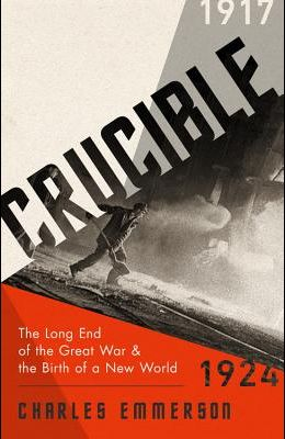 Crucible: The Long End of the Great War and the Birth of a New World, 1917-1924