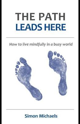 The Path Leads Here: How to live mindfully in a busy world