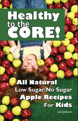 Healthy to the Core!: All Natural Low Sugar/No Sugar Apple Recipes for Kids