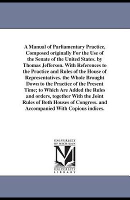 A Manual of Parliamentary Practice, Composed originally For the Use of the Senate of the United States. by Thomas Jefferson. With References to the Pr