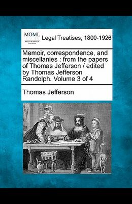Memoir, Correspondence, and Miscellanies: From the Papers of Thomas Jefferson / Edited by Thomas Jefferson Randolph. Volume 3 of 4